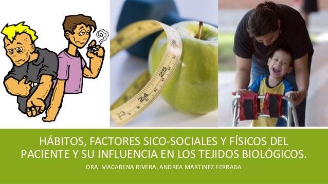 HÁBITOS, FACTORES SICO-SOCIALES Y FÍSICOS DEL PACIENTE Y SU INFLUENCIA EN LOS TEJIDOS BIOLÓGICOS. DRA. MACARENA RIVERA, AN...