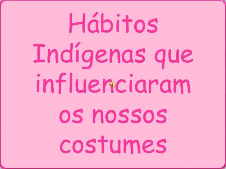 Hábitos Indígenas que influenciaram os nossos costumes<br />