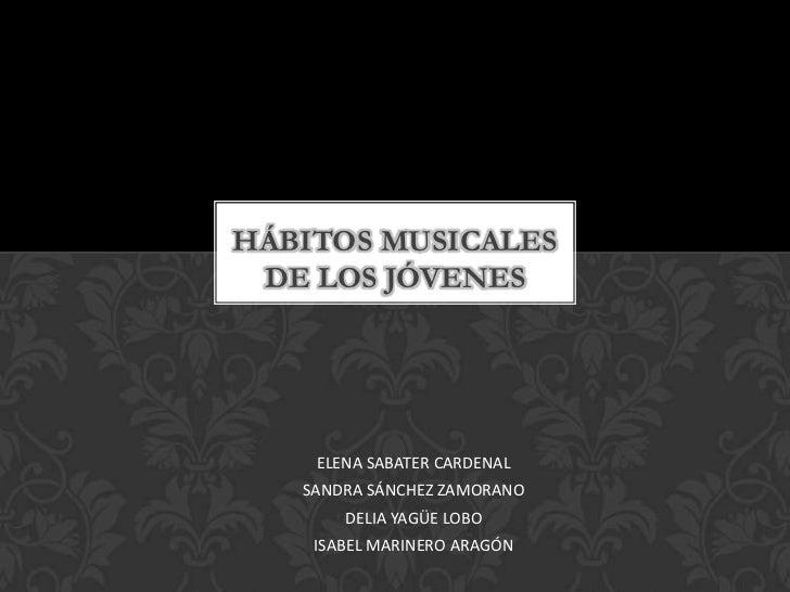 HÁBITOS MUSICALES DE LOS JÓVENES    ELENA SABATER CARDENAL   SANDRA SÁNCHEZ ZAMORANO       DELIA YAGÜE LOBO    ISABEL MARI...
