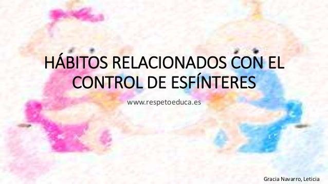 HÁBITOS RELACIONADOS CON EL CONTROL DE ESFÍNTERES www.respetoeduca.es Gracia Navarro, Leticia