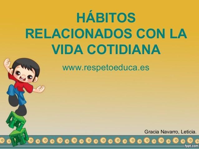 HÁBITOS RELACIONADOS CON LA VIDA COTIDIANA www.respetoeduca.es Gracia Navarro, Leticia.