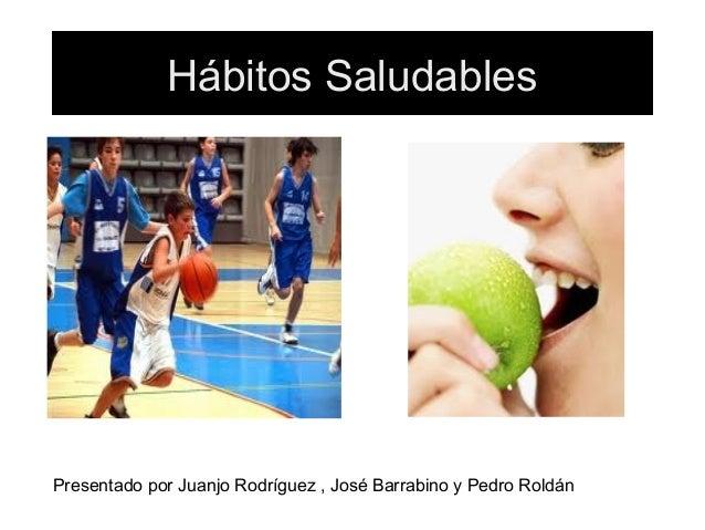 Hábitos SaludablesPresentado por Juanjo Rodríguez , José Barrabino y Pedro Roldán