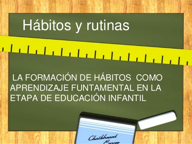 Hábitos y rutinasLA FORMACIÓN DE HÁBITOS COMOAPRENDIZAJE FUNTAMENTAL EN LAETAPA DE EDUCACIÓN INFANTIL