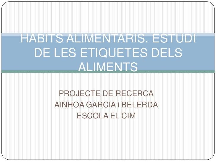 PROJECTE DE RECERCA<br />AINHOA GARCIA i BELERDA<br />ESCOLA EL CIM<br />HÀBITS ALIMENTARIS. ESTUDI DE LES ETIQUETES DELS ...