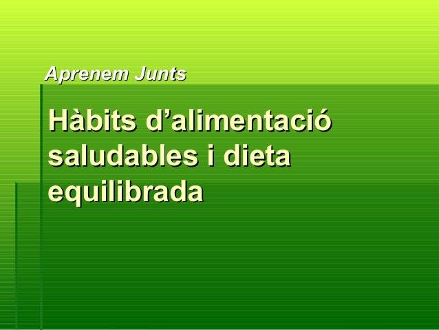 Hàbits d'alimentacióHàbits d'alimentació saludables i dietasaludables i dieta equilibradaequilibrada Aprenem JuntsAprenem ...