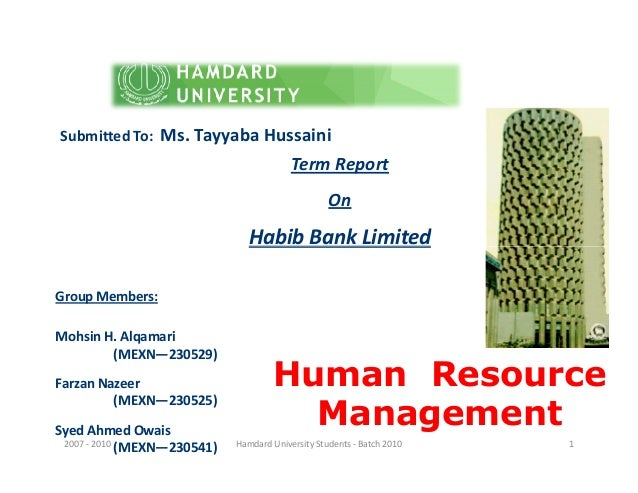 Term Report On Habib Bank Limited Submitted To: Ms. Tayyaba Hussaini Human Resource Management Habib Bank Limited Group Me...