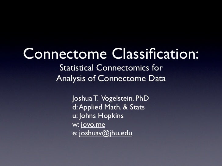 Connectome Classification:     Statistical Connectomics for    Analysis of Connectome Data        Joshua T. Vogelstein, PhD...