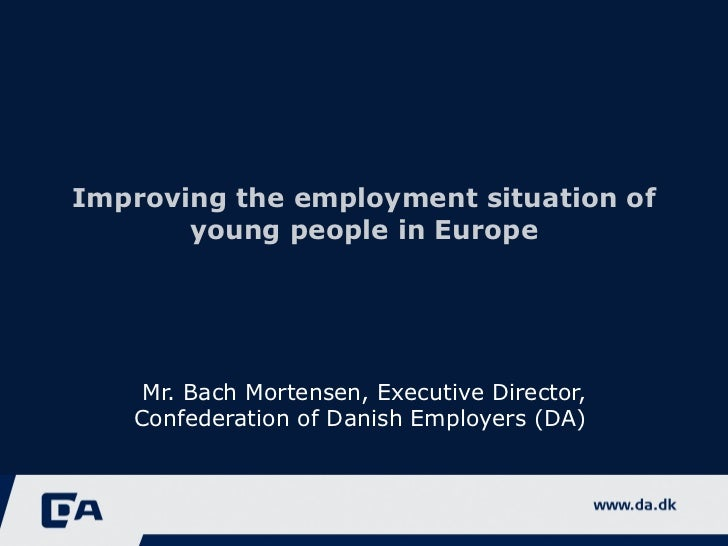 Improving the employment situation of young people in Europe Mr. Bach Mortensen, Executive Director, Confederation of Dani...