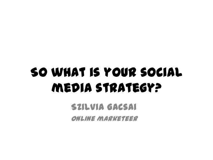 So what is your social   media strategy?     Szilvia Gacsai     online marketeer