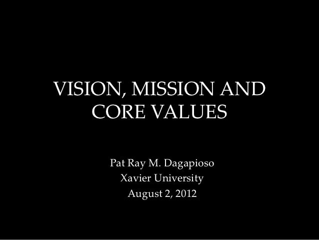 VISION, MISSION AND    CORE VALUES     Pat Ray M. Dagapioso       Xavier University         August 2, 2012