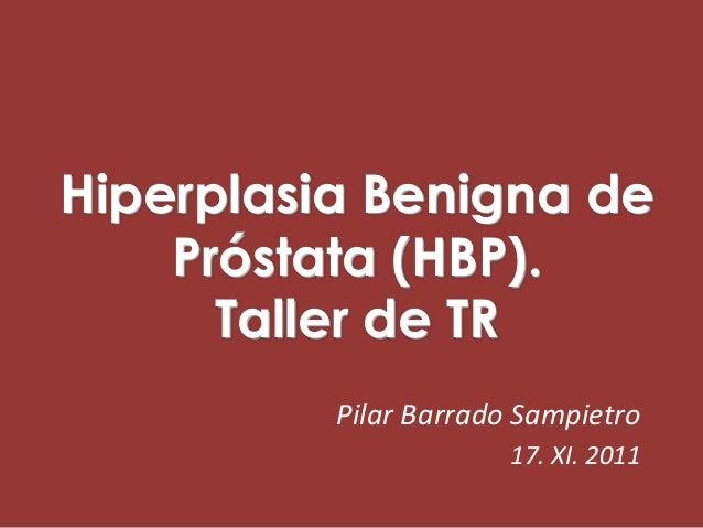Hiperplasia Benigna de    Próstata (HBP).      Taller de TR          Pilar Barrado Sampietro                       17. XI....