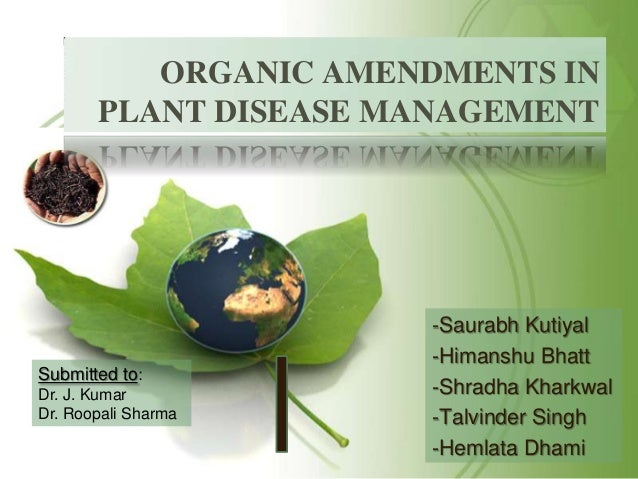 ORGANIC AMENDMENTS IN PLANT DISEASE MANAGEMENT  Submitted to: Dr. J. Kumar Dr. Roopali Sharma  -Saurabh Kutiyal -Himanshu ...