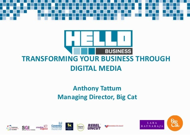 TRANSFORMING YOUR BUSINESS THROUGH           DIGITAL MEDIA           Anthony Tattum        Managing Director, Big Cat