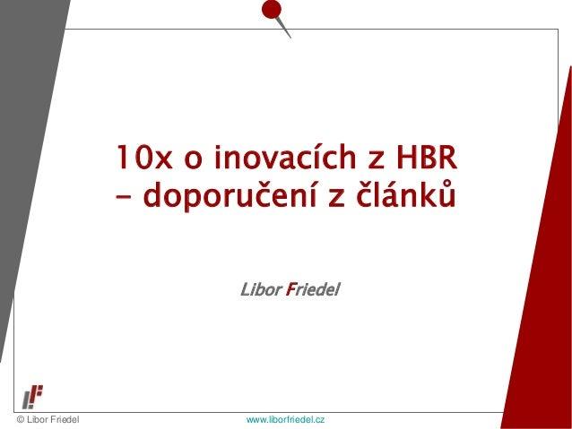© Libor Friedel www.liborfriedel.cz Libor Friedel 10x o inovacích z HBR - doporučení z článků