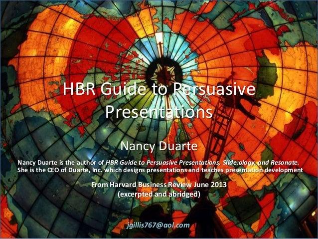 HBR Guide to Persuasive Presentations Nancy Duarte Nancy Duarte is the author of HBR Guide to Persuasive Presentations, Sl...