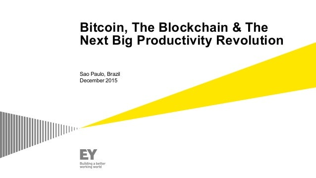 Bitcoin, The Blockchain & The Next Big Productivity Revolution Sao Paulo, Brazil December 2015