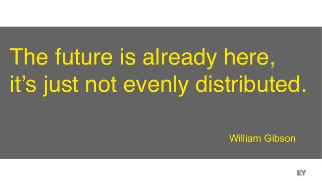 The future is already here, it's just not evenly distributed. William Gibson