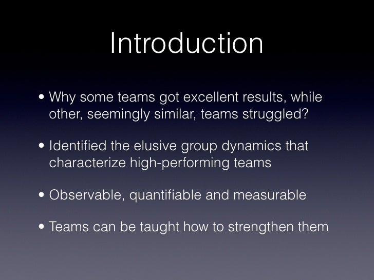 Introduction• Why some teams got excellent results, while  other, seemingly similar, teams struggled?• Identified the elusi...