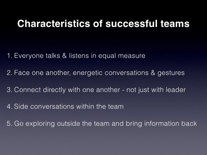 Characteristics of successful teams1. Everyone talks & listens in equal measure2. Face one another, energetic conversation...