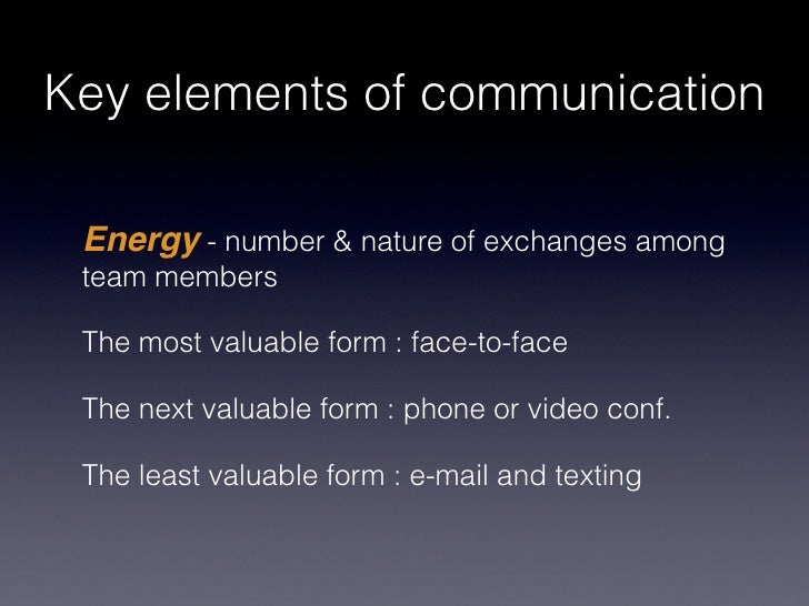 Key elements of communication Energy - number & nature of exchanges among team members The most valuable form : face-to-fa...