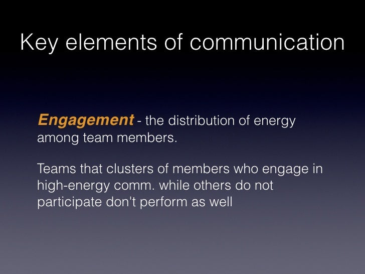 Key elements of communication Engagement - the distribution of energy among team members. Teams that clusters of members w...