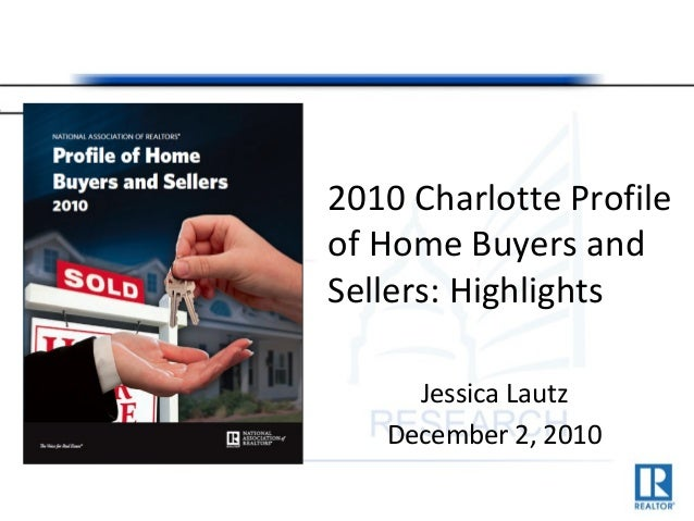 2010 Charlotte Profile of Home Buyers and Sellers: Highlights Jessica Lautz December 2, 2010