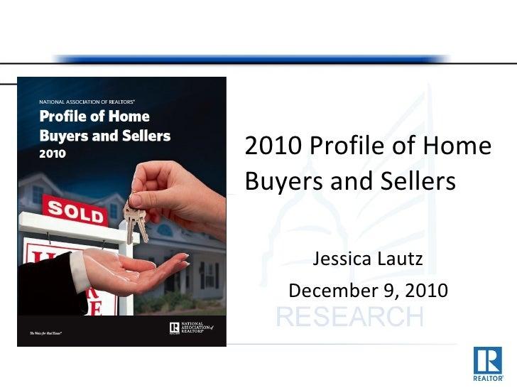 <ul><li>2010 Profile of Home Buyers and Sellers </li></ul><ul><li>Jessica Lautz </li></ul><ul><li>December 9, 2010 </li></ul>