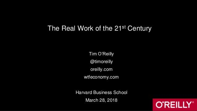 The Real Work of the 21st Century Tim O'Reilly @timoreilly oreilly.com wtfeconomy.com Harvard Business School March 28, 20...