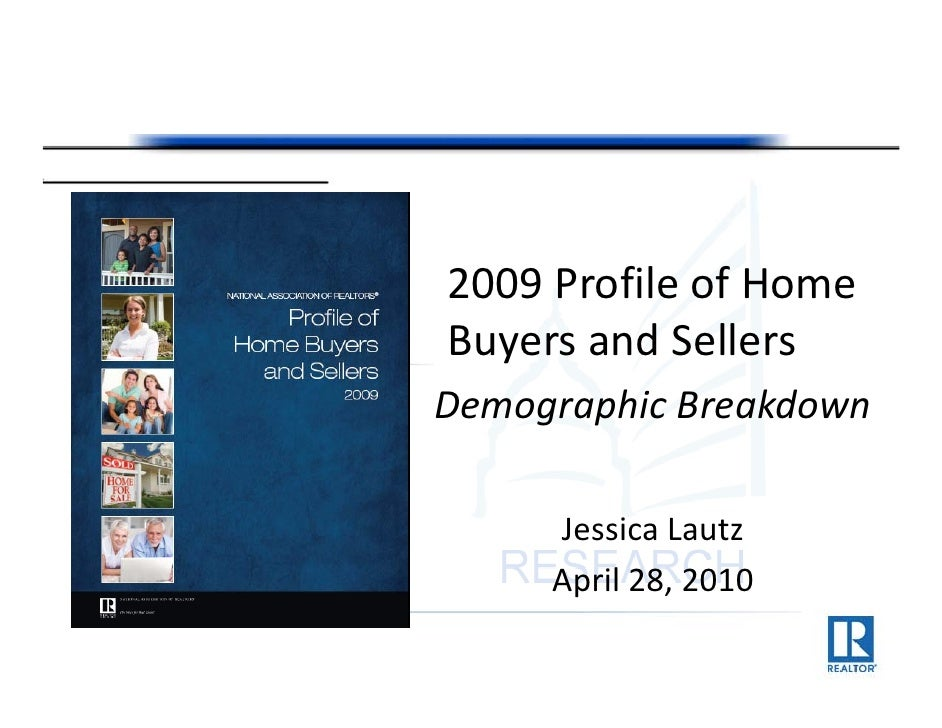 2009 Profile of Home  Buyers and Sellers Demographic Breakdown Demographic Breakdown       Jessica Lautz      April 28, 20...