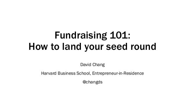 Fundraising 101: How to land your seed round David Chang Harvard Business School, Entrepreneur-in-Residence @changds