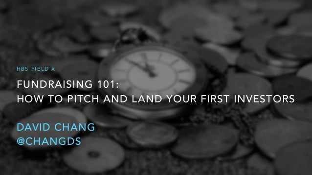 FUNDRAISING 101: HOW TO PITCH AND LAND YOUR FIRST INVESTORS DAVID CHANG @CHANGDS H B S F I E L D X