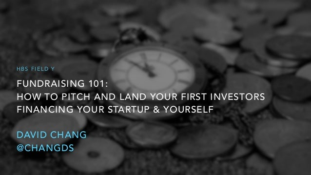 FUNDRAISING 101: HOW TO PITCH AND LAND YOUR FIRST INVESTORS FINANCING YOUR STARTUP & YOURSELF DAVID CHANG @CHANGDS H B S ...