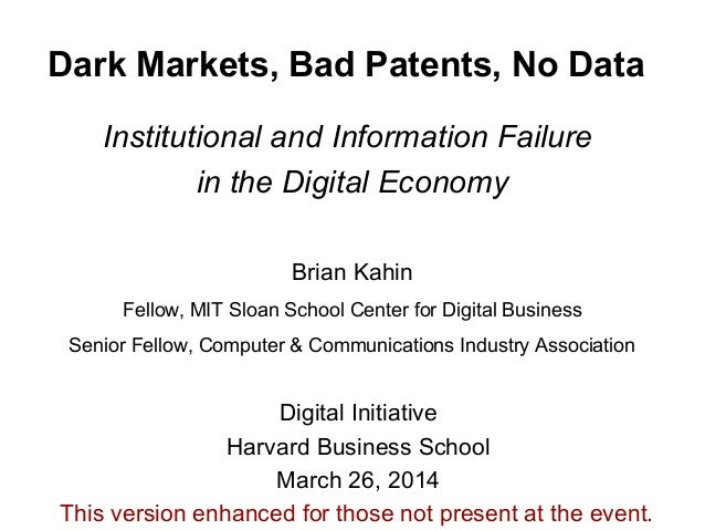 Dark Markets, Bad Patents, No Data Institutional and Information Failure in the Digital Economy Brian Kahin Fellow, MIT Sl...