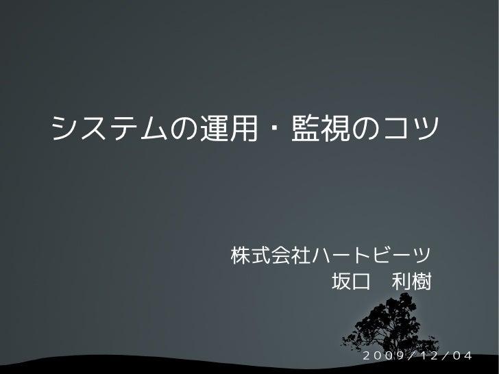 システムの運用・監視のコツ          株式会社ハートビーツ            坂口 利樹               2009/12/04