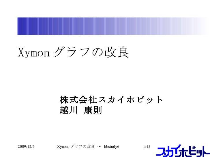 Xymon グラフの改良 <ul><ul><li>株式会社スカイホビット </li></ul></ul><ul><ul><li>越川 康則 </li></ul></ul>2009/12/5 /15 Xymon グラフの改良 ~  hbstudy6