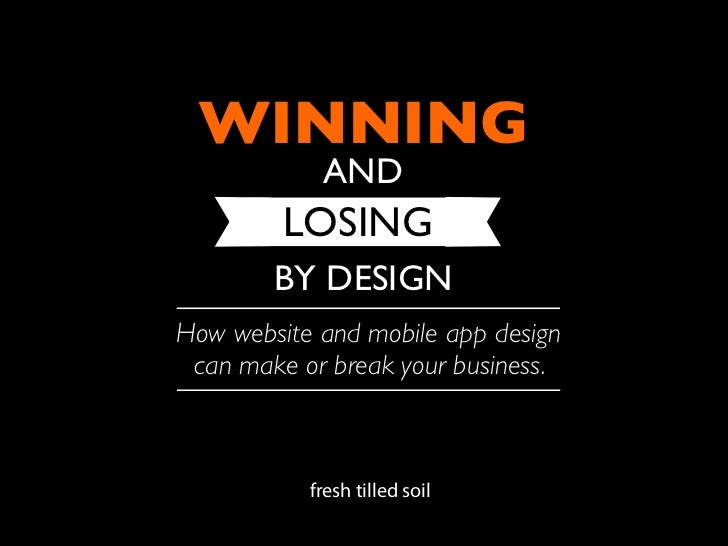 WINNING            AND         LOSING        BY DESIGNHow website and mobile app design can make or break your business.  ...