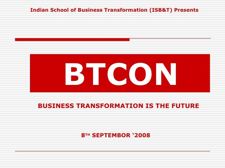 <ul><li>Indian School of Business Transformation (ISB&T) Presents </li></ul>BTCON BUSINESS TRANSFORMATION IS THE FUTURE   ...