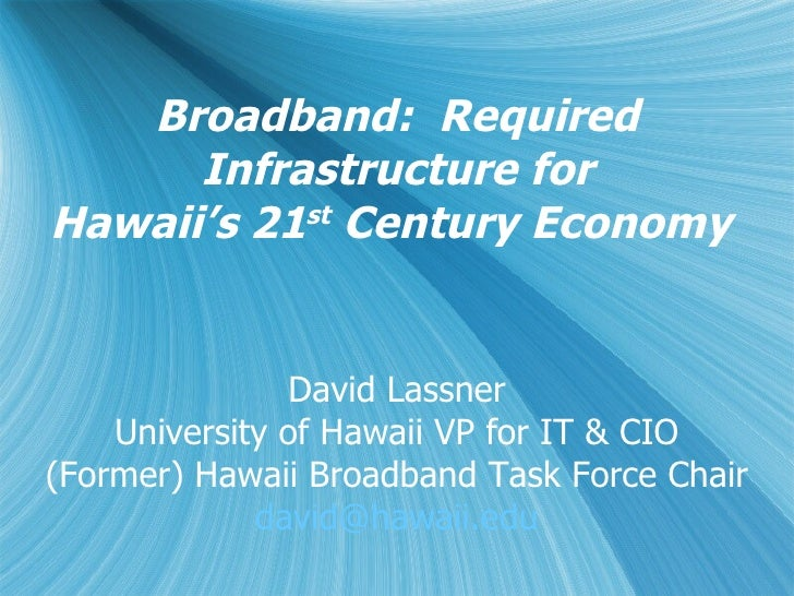 Broadband:  Required Infrastructure for Hawaii's 21 st  Century Economy  David Lassner University of Hawaii VP for IT & CI...