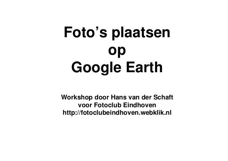 Foto's plaatsen       op  Google Earth Workshop door Hans van der Schaft       voor Fotoclub Eindhoven http://fotoclubeind...