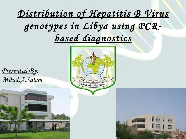 Distribution of Hepatitis B Virus genotypes in Libya using PCRbased diagnostics Presented By: Milud.A.Salem