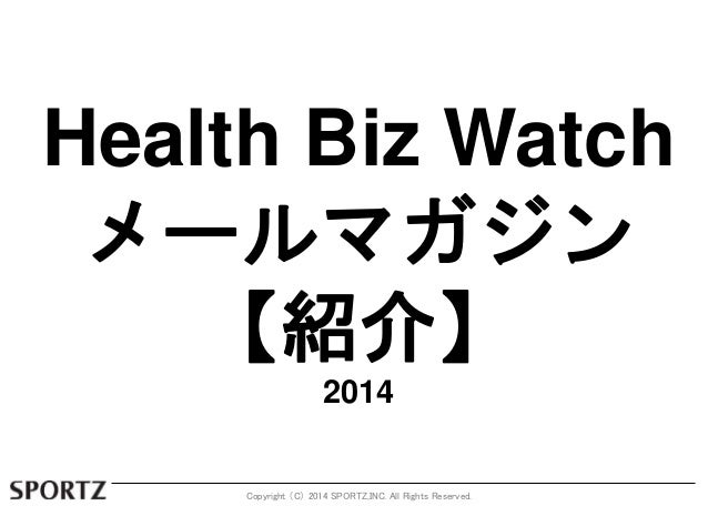 Health Biz Watch  メールマガジン  【紹介】  2014  Copyright (C) 2014 SPORTZ,INC. All Rights Reserved.