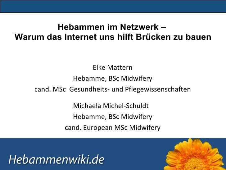 Hebammen im Netzwerk –  Warum das Internet uns hilft Brücken zu bauen Elke Mattern Hebamme, BSc Midwifery cand. MSc  Gesun...