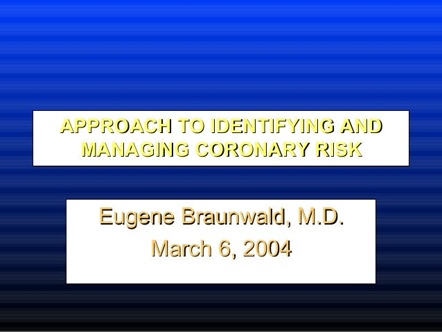 APPROACH TO IDENTIFYING ANDAPPROACH TO IDENTIFYING AND MANAGING CORONARY RISKMANAGING CORONARY RISK Eugene Braunwald, M.D....