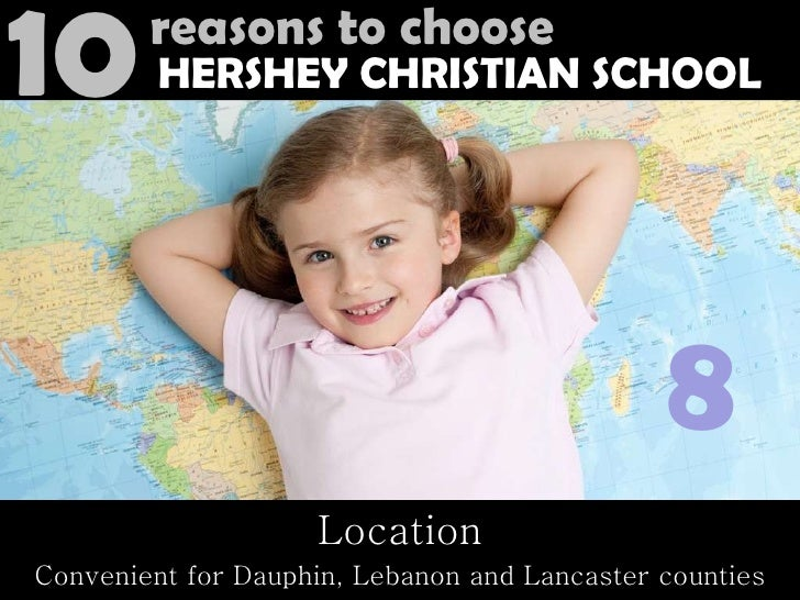 Location Convenient for Dauphin, Lebanon and Lancaster counties 8 10 reasons to choose HERSHEY CHRISTIAN SCHOOL