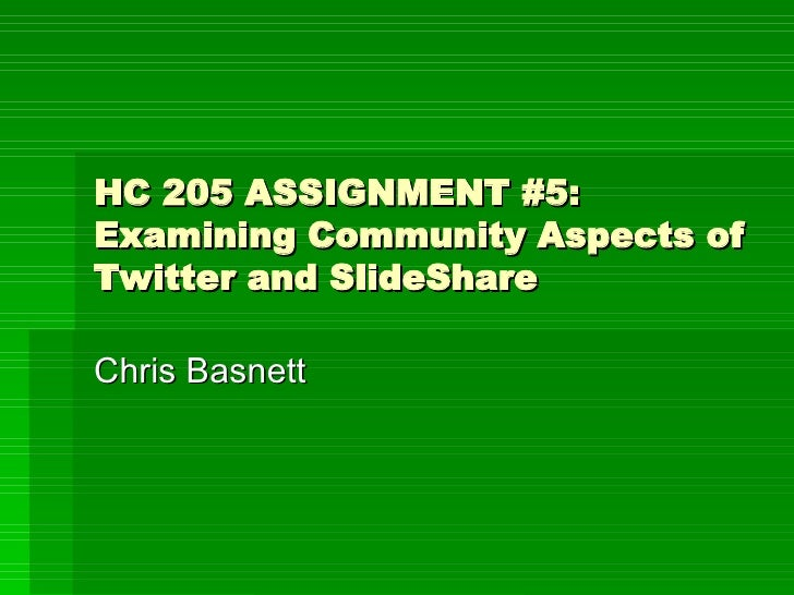 HC 205 ASSIGNMENT #5: Examining Community Aspects of Twitter and SlideShare Chris Basnett