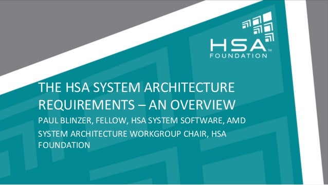 THE  HSA  SYSTEM  ARCHITECTURE   REQUIREMENTS  –  AN  OVERVIEW   PAUL  BLINZER,  FELLOW,  HSA  SYS...