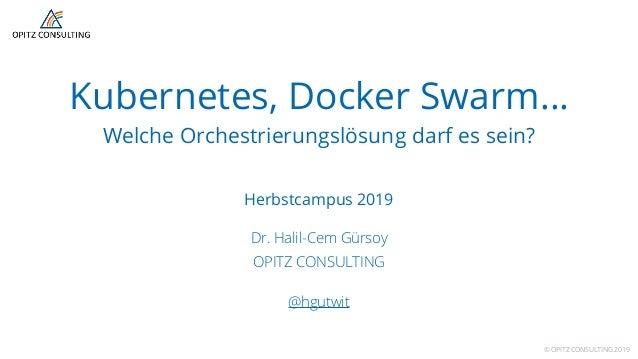 © OPITZ CONSULTING 2019 Kubernetes, Docker Swarm… Welche Orchestrierungslösung darf es sein? Herbstcampus 2019 Dr. Halil-C...