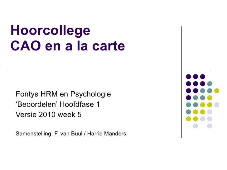 Hoorcollege  CAO en a la carte Fontys HRM en Psychologie ' Beoordelen' Hoofdfase 1 Versie 2010 week 5 Samenstelling: F. va...
