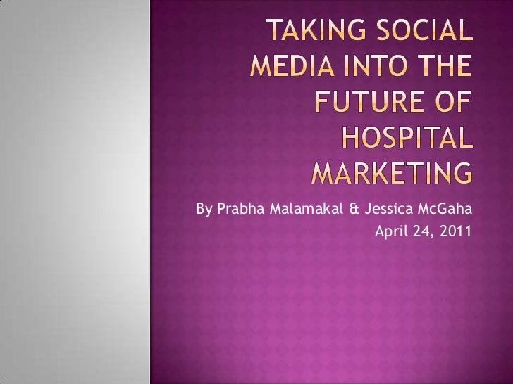 Taking Social Media into the future of Hospital marketing<br />By Prabha Malamakal & Jessica McGaha<br />April 24, 2011<br />