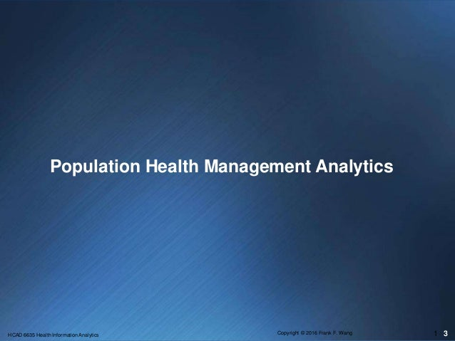 Population Health Management Analytics 3HCAD 6635 Health Information Analytics Copyright © 2016 Frank F. Wang 1